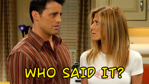 Friends Quiz: Who Said It, Rachel Green Or Joey Tribbiani? 					 					 					 					 					 																		quiz