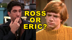 Ross Geller Eric Forman Friends That '70s Show